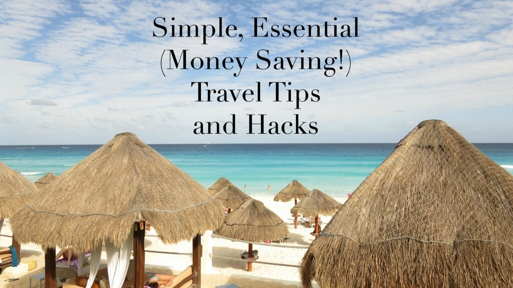 Simple, Essential (Money Saving!) Travel Tips and Hacks